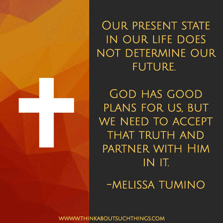 Quote Melissa Tumino - God Has good plans for us but we need to accept that truth and partner with him