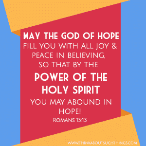 May the God of hope fill you with all joy and peace in believing, so that by the power of the Holy Spirit you may abound in hope.—Romans 15:13 Scriptures on hope
