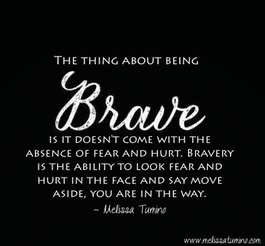 It's ok to be scared, and it's ok if things hurt. What is not ok is letting fear and hurt keep you immobilized.   The thing about being brave is it doesn't come with the absence of fear and hurt. Bravery is the ability to look fear and hurt in the face and say move aside, you are in the way.   Melissa Tumino - Brave Quote