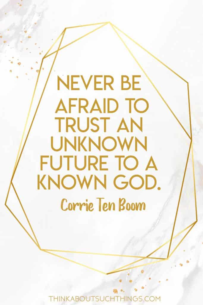 Never be afraid to trust an unknown future to a known God. Corrie ten boom quote