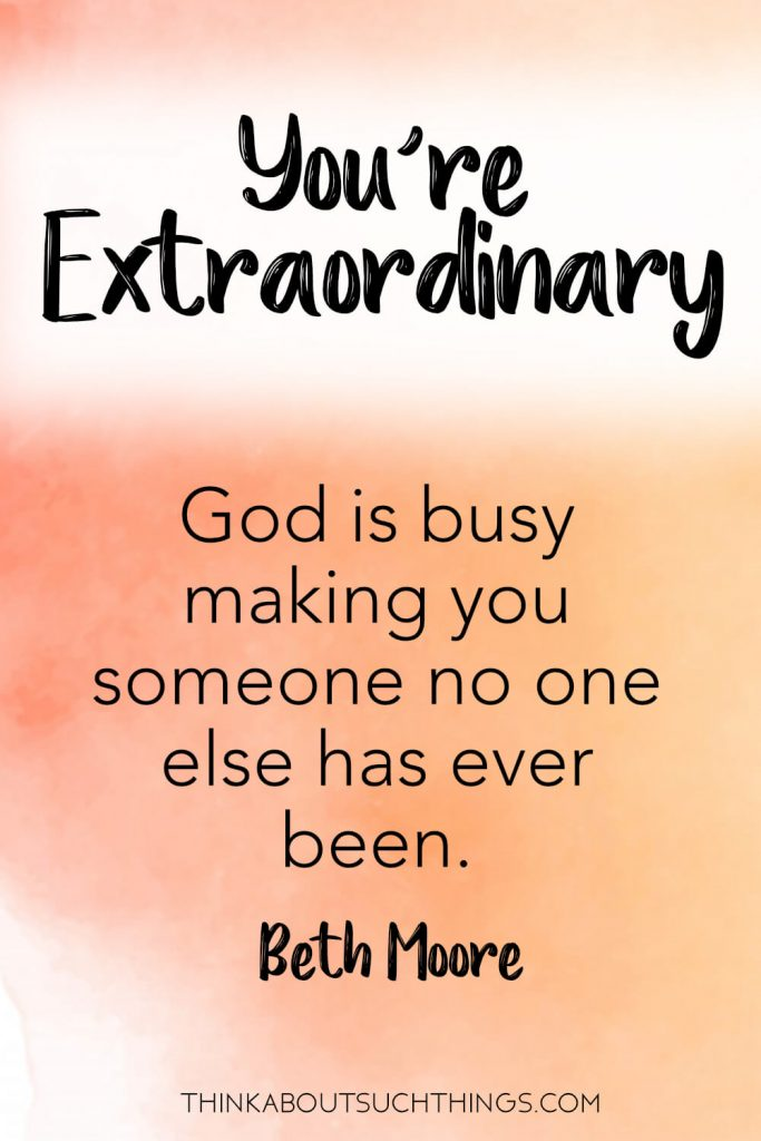 You're Extraordinary! God is busy making you someone no one else has ever been! -Beth Moore quote