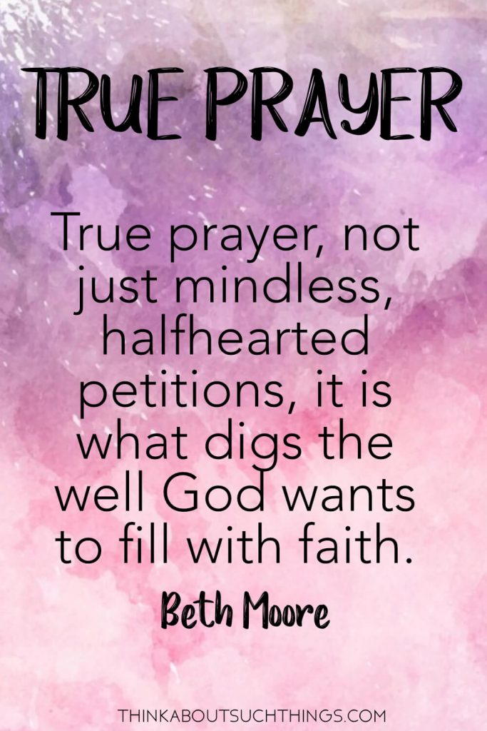 Beth Moore quotes on Prayer - True prayer, not just mindless halfhearted petitions, is what digs the well God wants to fill with faith. #prayer #quote