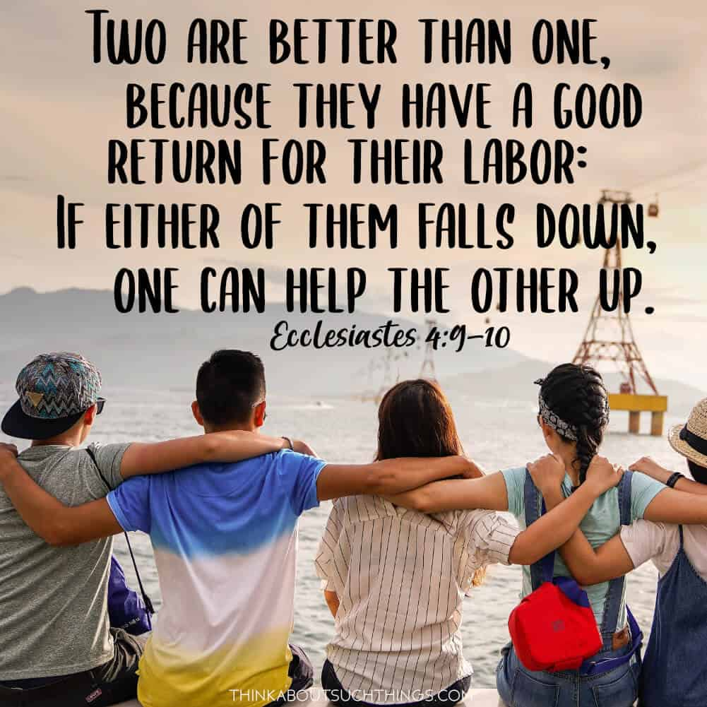 Ecclesiastes 4:9-10 Two are better than one, because the have a good return for their labor: if either of them falls down, one can help the other up.