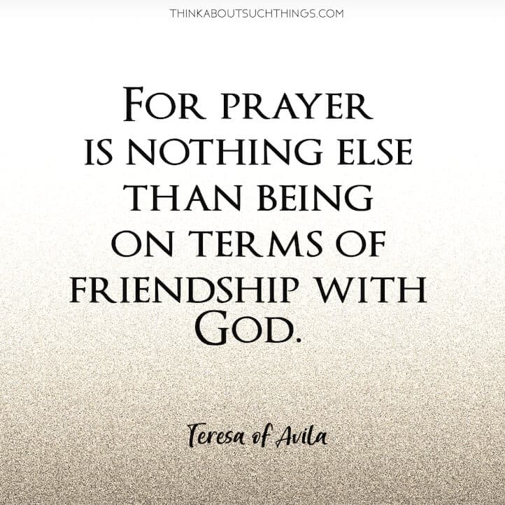 "Teresa of Avila Quote on Friendship with God ""For prayer is nothing else than being on terms of friendship with God."""