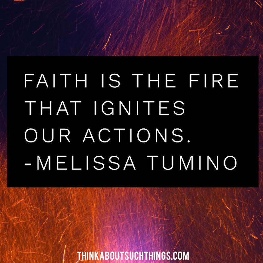 Faith is the fire that ignites our actions - Melissa Tumino Quote