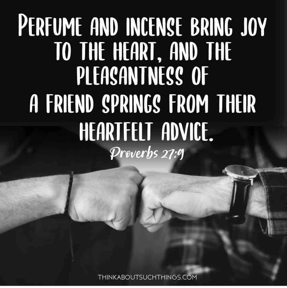 Proverbs 27:9 - Perfume and incense bring joy to the heart, and the pleasantness of a friend springs from their heartfelt advice. A Proverb about friendship in the Bible