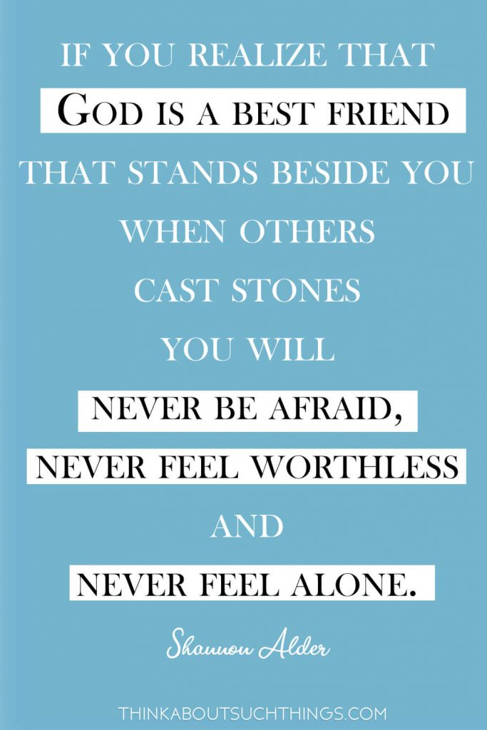 However, if you realize that God is a best friend that stands beside you when others cast stones you will never be afraid, never feel worthless and never feel alone.  ― Shannon Alder Quote about being friends of God