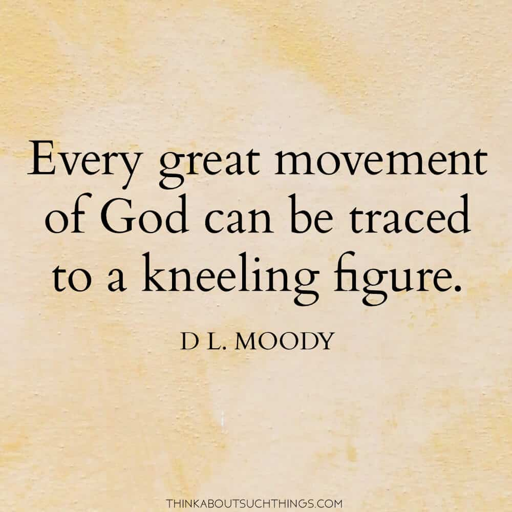 "Moody Quote - ""Every Great Movement of God can be traced to a kneeling figure."""