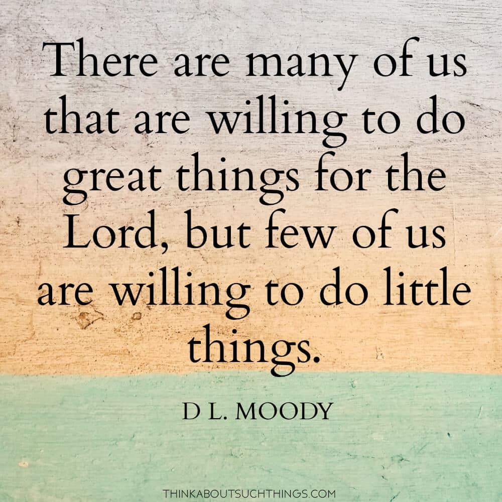"""Quotes by DL Moody - There are many of us that are willing to do great things for the Lord, but few of us are willing to do little things."""""""