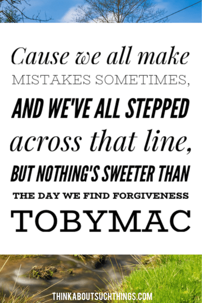 "Tobymac quotes - ""Cause we all make mistakes sometimes, and we've all stepped across that line, but nothing's sweeter than the day we find forgiveness"""
