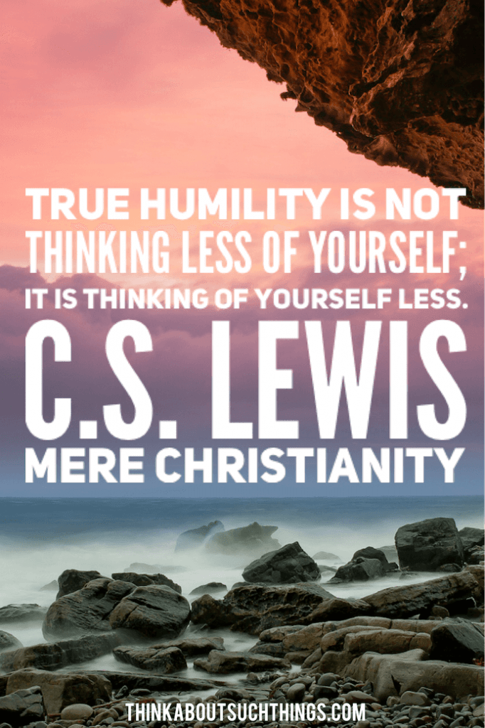 "C.S Lewis Quote from Mere Christianity. ""True humility is not thinking less of yourself; it is thinking of yourself less."""
