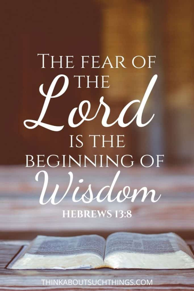 Hebrews 13:8 The fear of the lord is the beginning of Wisdom.