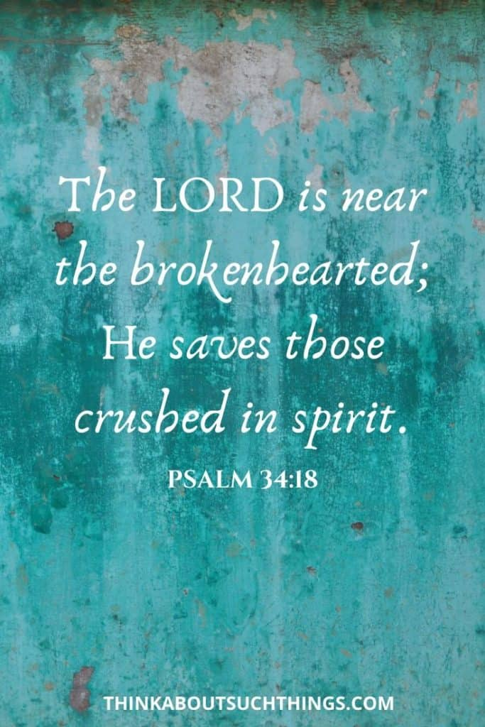 "psalm for broken heart - Psalm 34:18 ""The Lord is near the brokenhearted; He saves those crushed in spirit."""