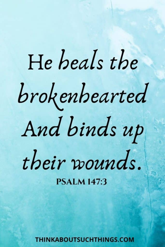 Bible Verse for Hurting Heart - Psalm 147:3 He heals the brokenhearted and binds up their wounds.