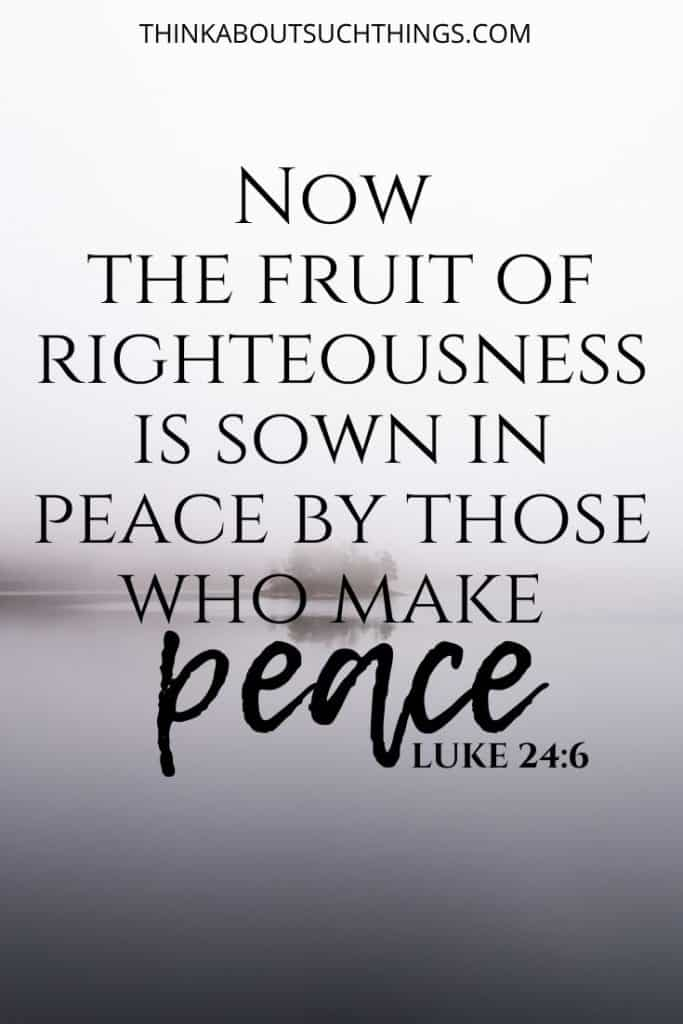 "Luke 24:6 - ""Now the fruit of righteousness is sown in peace by those who make peace"" - Bible Verse on bringing peace"