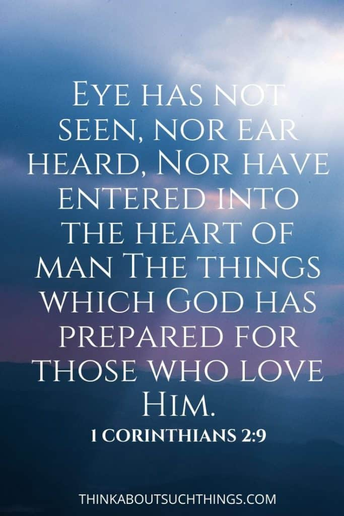 "Bible verses about heaven and eternal life promise - 1 Corinthians 2:9 ""Eye has not seen nor ear heard, nor have entered into the heard of man the things which God has prepared for those who love Him."""