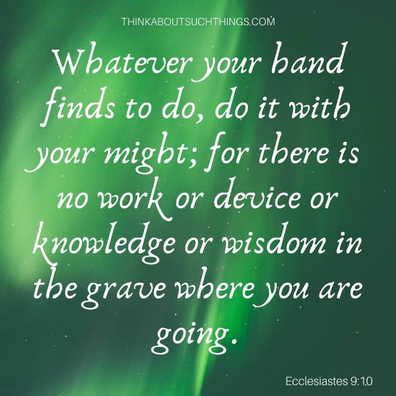 """Bible verses about working hard for the Lord - Ecclesiastes 9:10 """"Whatever your hand finds to do, do it with your might; for there is no work or device or knowledge or wisdom in grave where you going."""""""
