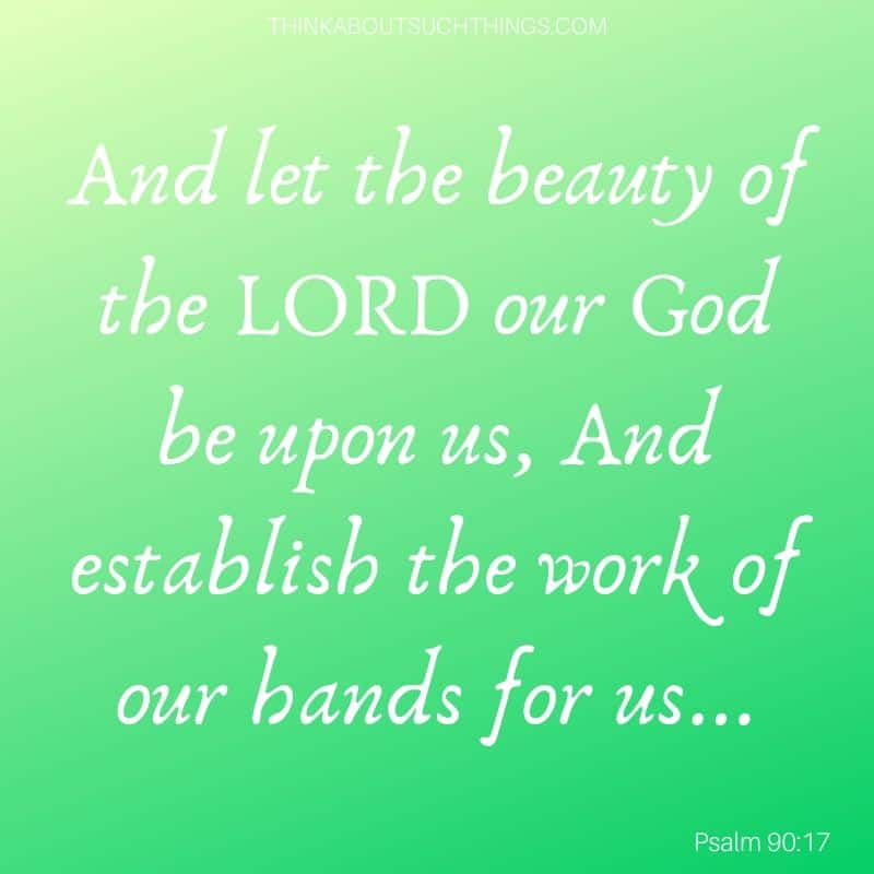 "Bible verses about work ethic - ""And let the beauty of the Lord our God be upon us, and establish the work of our hands for us"" Psam 90:17"