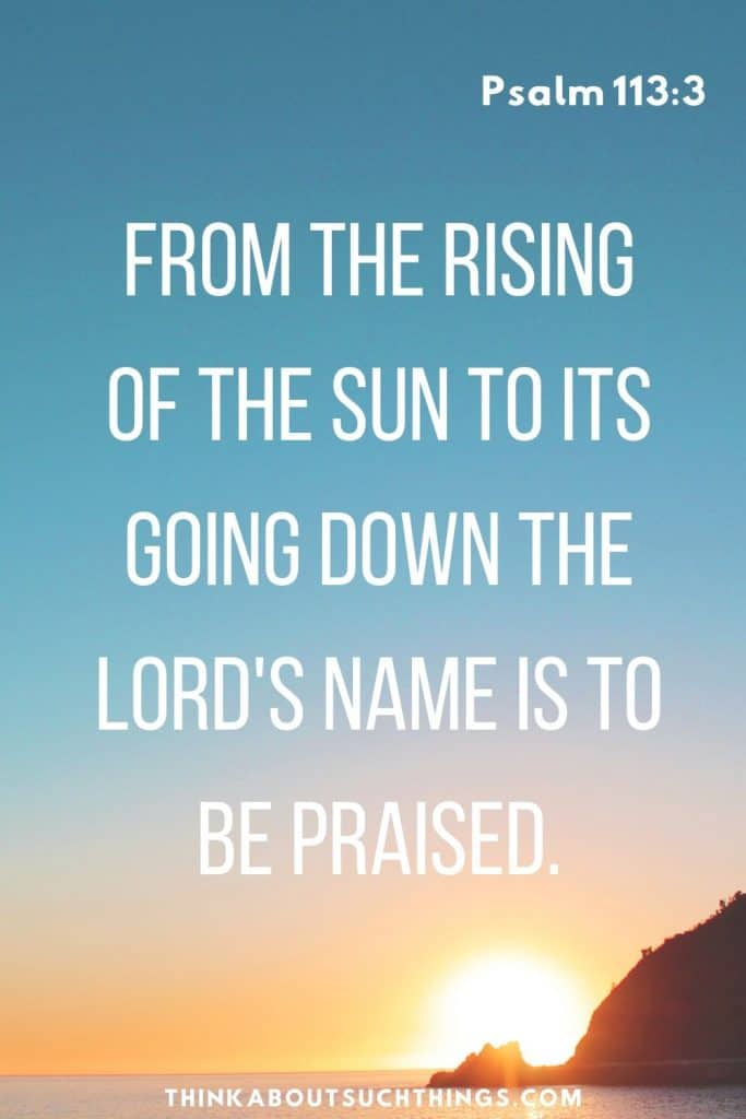 Psalm 113:3 From the sunrise to the sunset the Lord's name is to be praised