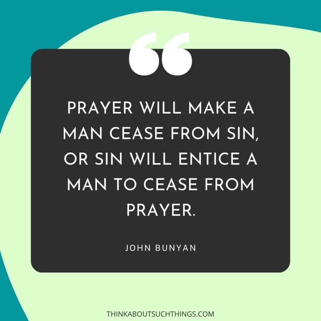 """Best John Bunyan Quotes, """"Prayer will make a man cease from sin, or sin will entice a man to cease from prayer."""""""