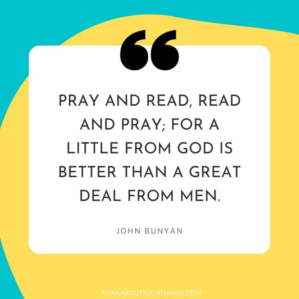 """John Bunyan Prayer Quotes - """"Pray and read, read and pray; for a little from God is better than a great deal from men"""""""