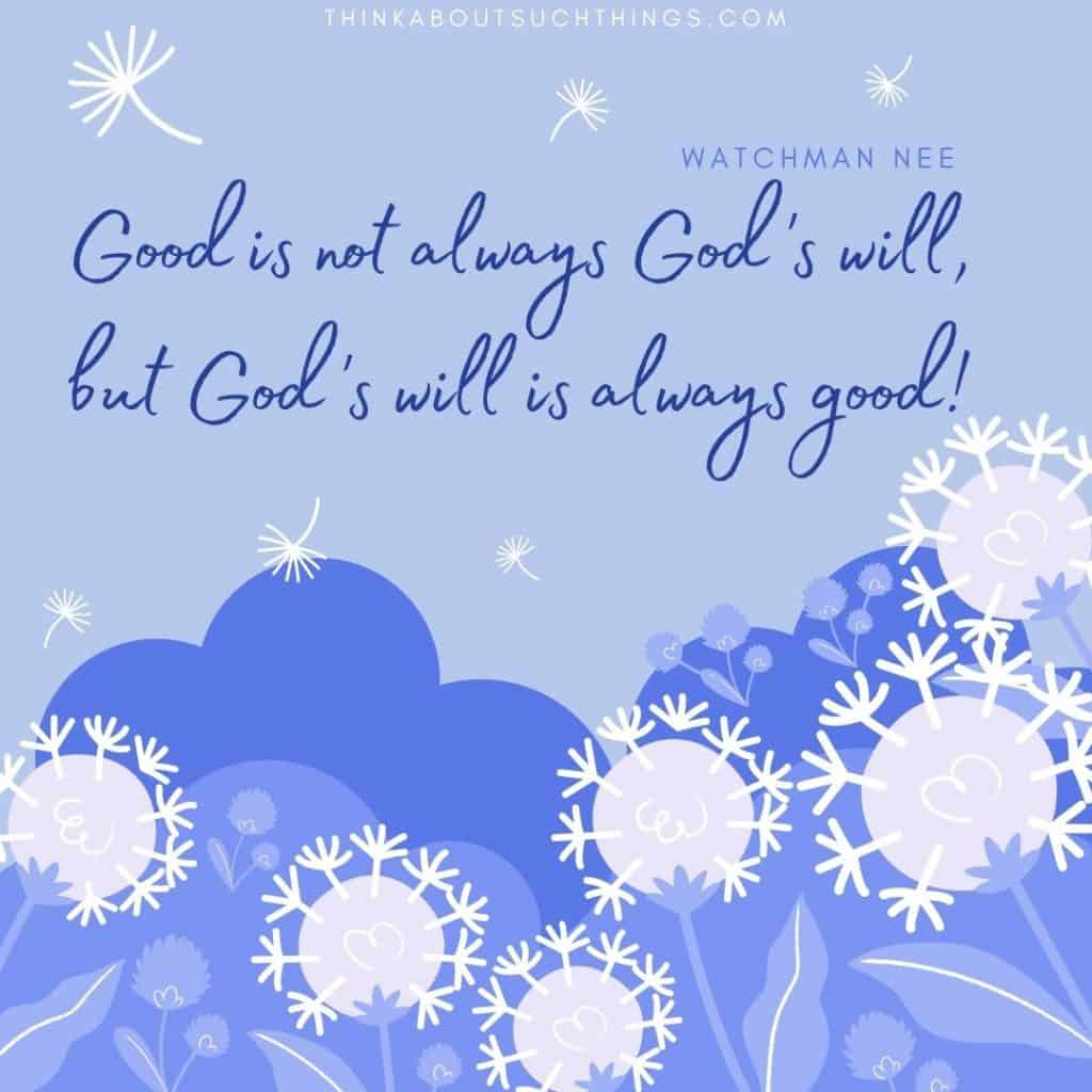 "Quote by Watchman Nee on God's will. ""Good is not always God's will, but God's will is always good."""