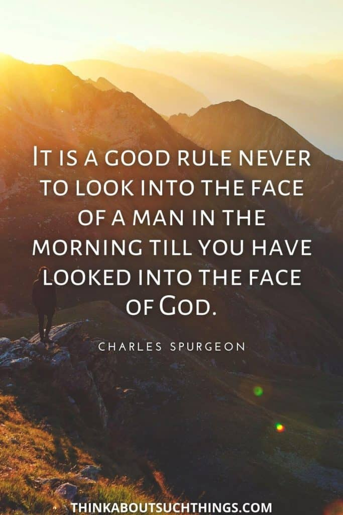 "Good morning God messages, Charles Spurgeon ""It is a good rule never to look into the face of a man in the morning till you have looked into the face of God."""